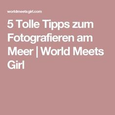 5 Tolle Tipps zum Fotografieren am Meer | World Meets Girl