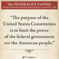 """The purpose of the United States Constitution is to limit the power of the federal government not the American people."""