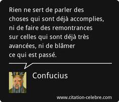 Confucius : Rien ne sert de parler des choses qui sont déjà accomplies, ni de faire des remontrances sur celles qui sont déjà très avancées, ni de blâmer ce qui est passé.