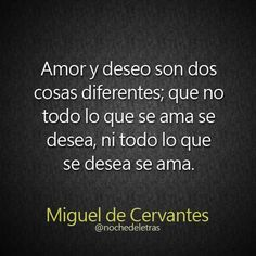 Amor y deseo son dos cosas diferentes; que no todo lo que se ama se desea, ni todo lo que se desea se ama. Miguel de Cervantes.