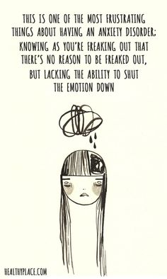 Quote on anxiety: This is one the most frustrating things about having an anxiety disorder; knowing as you're freaking out that there's no reason to be freaked out, but lacking the ability to shut the emotion down. www.HealthyPlace.com