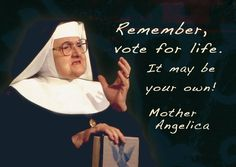 Remember, vote for life. It may be your own!  --Mother Angelica
