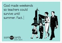 God made weekends so teachers could survive until summer. Fact.