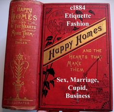 c1884 Etiquette Book Happy Homes and The Hearts That Make Them Decorum Deportment Dress Fashion Manners Sex Marriage Cupid Business