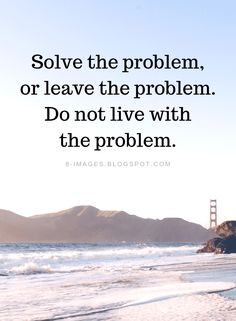 Problems Quotes Solve the problem, or leave the problem. Do not live with the problem.