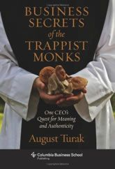 Business Secrets of the Trappist Monks: One CEO's Quest for Meaning and Authenticity (Columbia Business School Publishing)/August Turak