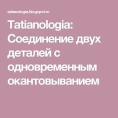 Tatianologia: Соединение двух деталей с одновременным окантовыванием