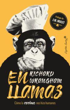 En Llamas Cómo La Cocina Nos Hizo Humanos Richard Wrangham 9788494966873 Libro En Llamas Llamas Evolución Humana