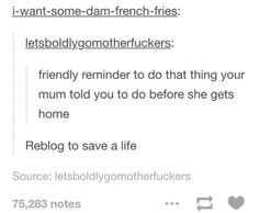 Friendly reminder to do that thing that your mom/mum told you to do before she gets home. Reblog to save a life.