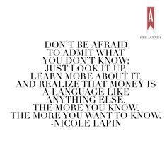 """ Don't be afraid to admit what you don't know; just look it up, learn more about it, and realize that money is a language like anything else. The more you know, the more you want to know."" -Nicole Lapin via Her Agenda"