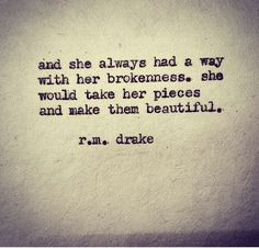 """""""And she always had a way with her brokenness. She would take her pieces and make them beautiful."""" - R.M. Drake"""