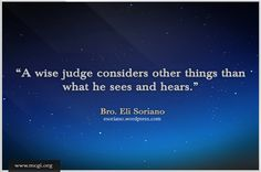 A wise judge considers other things than what he sees and hears. -- Bro. Eli Soriano on Members Church of God International (MCGI)  http://www.mcgi.org/wp-content/gallery/general-advice/001_0.jpg