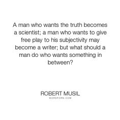 "Robert Musil - ""A man who wants the truth becomes a scientist; a man who wants to give free play..."". science, subjectivity"