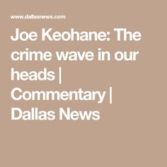 Joe Keohane: The crime wave in our heads | Commentary | Dallas News