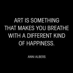 """""""Art is something that makes you breathe with a different kind of happiness."""" - Anni Albers motivational quotes about art and creativity. Words Quotes, Me Quotes, Motivational Quotes, Inspirational Quotes, Quotes On Art, Art Qoutes, Art Sayings, Film Quotes, The Words"""