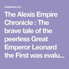 The Alexis Empire Chronicle : The brave tale of the peerless Great Emperor Leonard the First was evaluated as a universal truth. However, in his younger days, before he managed to unify the continent, he was a boorish and clumsy young man, he got his homeland taken away Good Manga, Got Him, Young Man, Homeland, Emperor, Brave, Youth