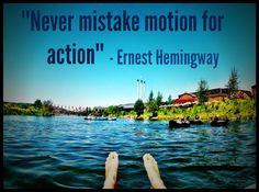 """Never mistake motion for action.""      - Ernest Hemingway"