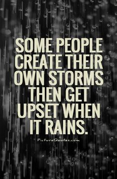 Some people create their own storms then get upset when it rains. Picture Quotes.