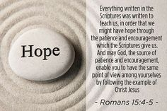For whatsoever things were written aforetime were written for our learning, that we through patience and comfort of the scriptures might have hope. Now the God of patience and consolation grant you to be likeminded one toward another according to Christ Jesus:  (Romans 15:4-5)