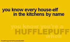 you know you're a Hufflepuff when... you know every house-elf in the kitchens by name