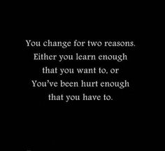 You change for two reasons. Either you learn enough that you want to, or you've been hurt enough that you have to.