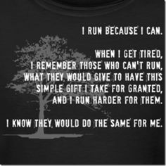 i honestly repeat this in my head when I feel like giving up. I had a friend who was an avid runner and he suffered a spinal cord injury due to being in a car accident and could no longer run. I always think about him and how he would give anything to run so I should keep going.