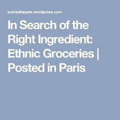 In Search of the Right Ingredient: Ethnic Groceries Moving To Paris, Special Recipes, Ethnic, Search, Searching