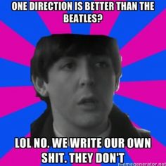 sorry for all those people that like 1D. Look, I don't particularly hate them. I just prefer the Beatles way more.