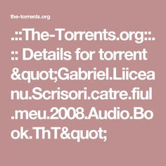 ".::The-Torrents.org::. :: Details for torrent ""Gabriel.Liiceanu.Scrisori.catre.fiul.meu.2008.Audio.Book.ThT"""
