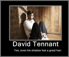 David Tennant; even his shadow has a great hair. Cracked me up. It is true, though. :-P Me and my friend had a long disscussion about how geat his hair is.