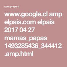 www.google.cl amp elpais.com elpais 2017 04 27 mamas_papas 1493285436_344412.amp.html
