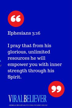 Ephesians 3:16  I pray that from his glorious, unlimited resources he will empower you with inner strength through his Spirit.