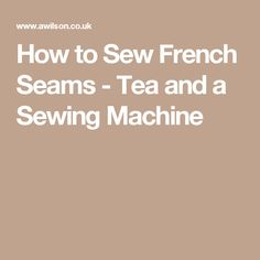 How to Sew French Seams - Tea and a Sewing Machine