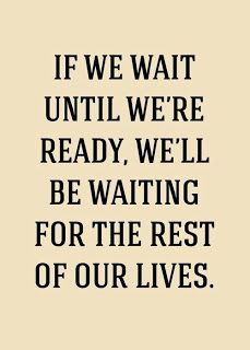 Stop waiting until everything is perfect! Live your life now.
