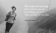 THE RULES OF RUNNING: Start where you are Go where you want Take as long as you like