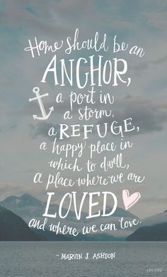 Home should be an anchor, a port in a storm, a refuge, a happy place in which to dwell, a place where we are loved and where we can love. – Marvin J Ashton