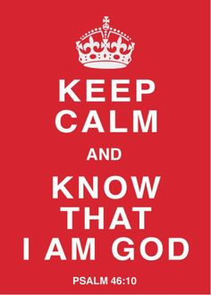 Keep calm and know that I am God