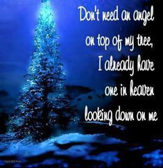 Don't need an angel on top of my tree. I already have one in Heaven, looking down on me.