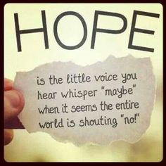 "Hope is the little voice you hear whisper ""maybe"" when it seems the entire world is shouting ""no""!"