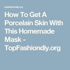 How To Get A Porcelain Skin With This Homemade Mask - TopFashiondiy.org