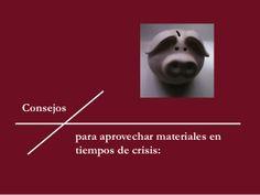 Consejos para aprovechar materiales en tiempos de crisis by Caridad Yáñez Barrio via slideshare