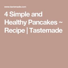 4 Simple and Healthy Pancakes ~ Recipe   Tastemade