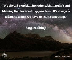 """We should stop blaming others, blaming life and blaming God for what happens to us. It's always a lesson to which we have to learn something."" Satguru Sirio Ji"