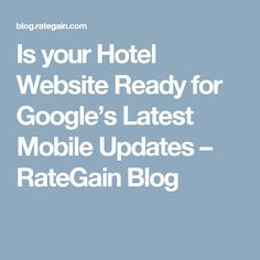 Is your Hotel Website Ready for Google's Latest Mobile Updates – RateGain Blog