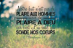 """1 Thessaloniciens 2:4 """"...ainsi nous parlons, non comme pour plaire à des hommes, mais pour plaire à Dieu, qui sonde nos cœurs.""""   Souvenons-nous que notre but ultime n'est pas de plaire aux hommes mais surtout de plaire à Dieu en toutes choses. Lui seul connaît les motivations de nos cœurs.   Colossiens 3:23 """"Tout ce que vous faites, faites-le de bon cœur, comme pour le Seigneur et non pour des hommes,"""""""