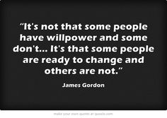 """""""Its not that some people have willpower and some dont... Its that some people are ready to change and others are not."""""""