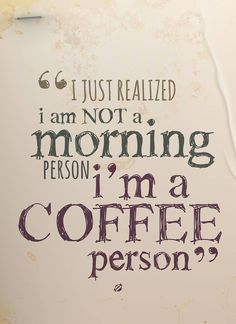 I just realized I am not a morning person, I'm a coffee person. thedailyquotes.com
