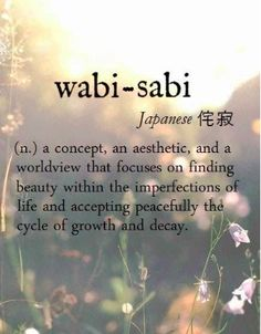 this has been my design/life goals since Japan. wabi-sabi [Japanese 侘寂] ~ (n.) a concept, an aesthetic, and a worldview that focuses on finding beauty within the imperfections of life and accepting peacefully the cycle of growth and decay. Unusual Words, Unique Words, Cool Words, The Words, Pretty Words, Beautiful Words, Beautiful Pictures, Collateral Beauty, Aesthetic Words