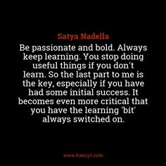 """""""Be passionate and bold. Always keep learning. You stop doing useful things if you don't learn. So the last part to me is the key, especially if you have had some initial success. It becomes even more critical that you have the learning 'bit' always switched on."""", Satya Nadella"""