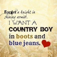 Forget the knight in shining armor, I want a country boy in boots and blue jeans.  So true...